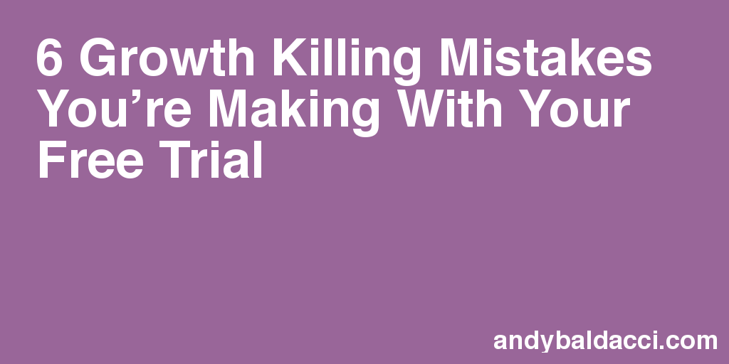 6 Growth Killing Mistakes You're Making With Your Free Trial