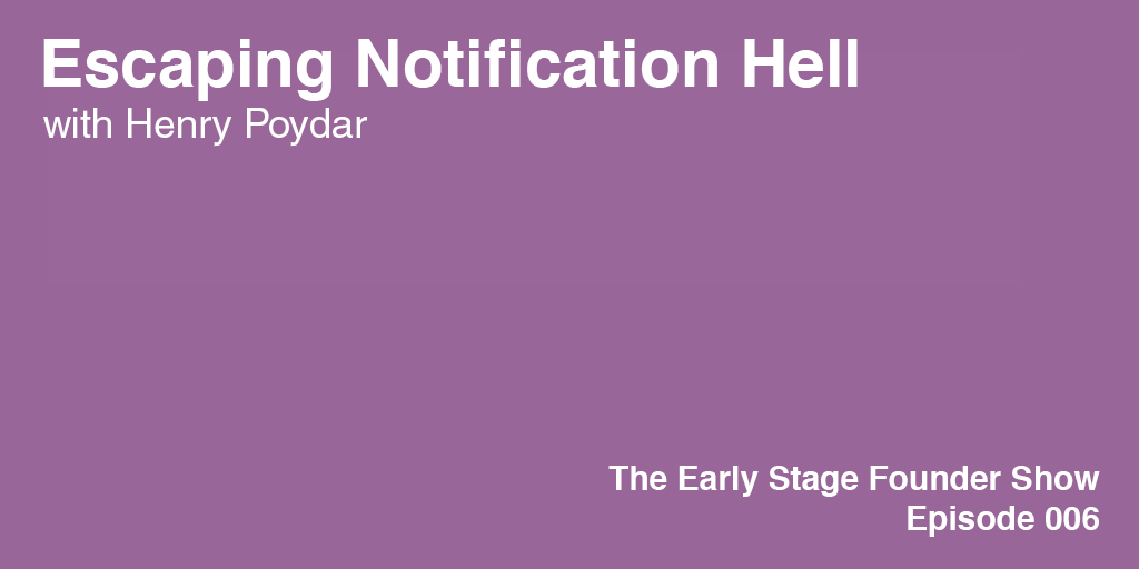 Early Stage Founder 6: Henry Poydar on Escaping Notification Hell