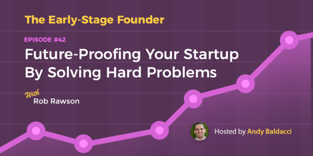 Rob Rawson on Future-Proofing Your Startup by Solving Hard Problems