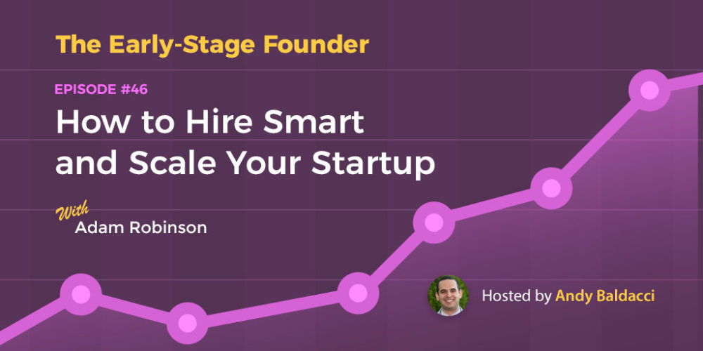 Adam Robinson on How to Hire Smart and Scale Your Startup