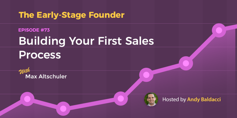 Max Altschuler on Building Your First Sales Process